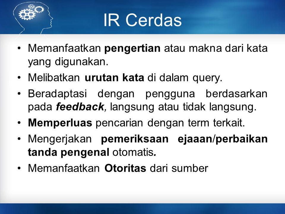 IR Cerdas Memanfaatkan pengertian atau makna dari kata yang digunakan. Melibatkan urutan kata di dalam query. Beradaptasi dengan pengguna berdasarkan