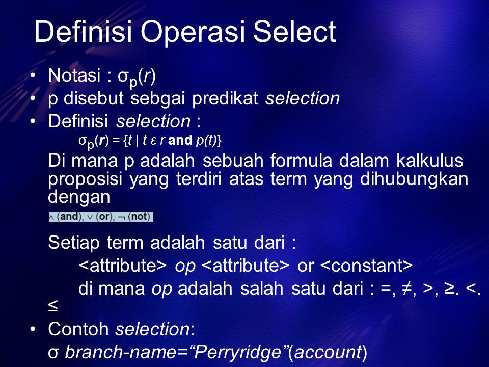 Definisi Operasi Select Notasi : σ p (r) p disebut sebgai predikat selection Definisi selection : σ p (r) = {t | t ε r and p(t)} Di mana p adalah sebu