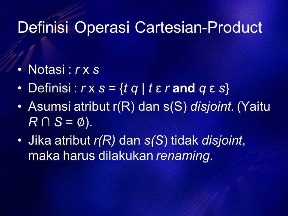 Definisi Operasi Cartesian-Product Notasi : r x s Definisi : r x s = {t q | t ε r and q ε s} Asumsi atribut r(R) dan s(S) disjoint. (Yaitu R ∩ S = ∅ )