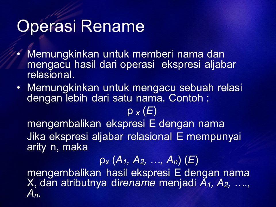 Operasi Rename Memungkinkan untuk memberi nama dan mengacu hasil dari operasi ekspresi aljabar relasional. Memungkinkan untuk mengacu sebuah relasi de