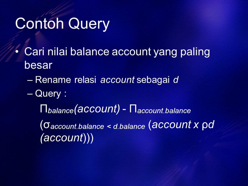 Contoh Query Cari nilai balance account yang paling besar –Rename relasi account sebagai d –Query : Π balance (account) - Π account.balance (σ account
