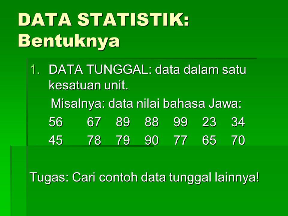 DATA STATISTIK: Bentuknya 1.DATA TUNGGAL: data dalam satu kesatuan unit. Misalnya: data nilai bahasa Jawa: Misalnya: data nilai bahasa Jawa: 566789889