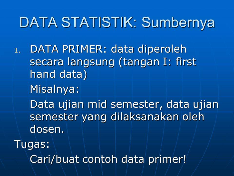DATA STATISTIK: Sumbernya 1. DATA PRIMER: data diperoleh secara langsung (tangan I: first hand data) Misalnya: Data ujian mid semester, data ujian sem