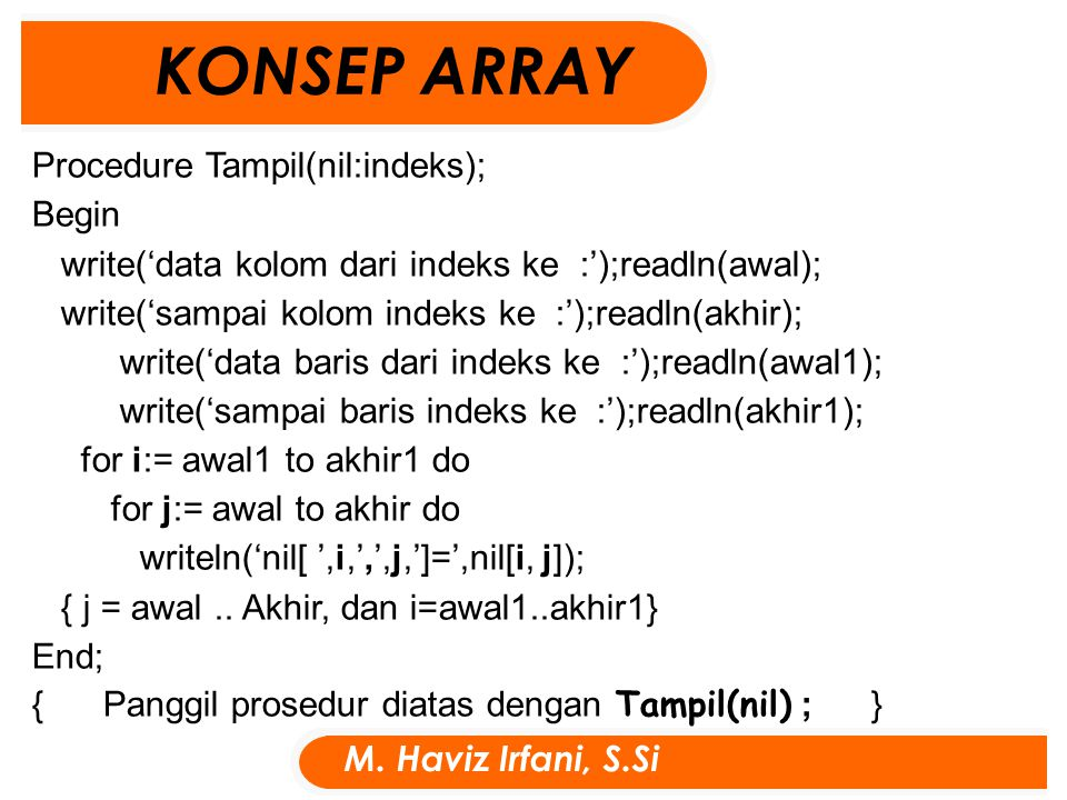Procedure Tampil(nil:indeks); Begin write('data kolom dari indeks ke :');readln(awal); write('sampai kolom indeks ke :');readln(akhir); write('data baris dari indeks ke :');readln(awal1); write('sampai baris indeks ke :');readln(akhir1); for i:= awal1 to akhir1 do for j:= awal to akhir do writeln('nil[ ',i,',',j,']=',nil[i, j]); { j = awal..