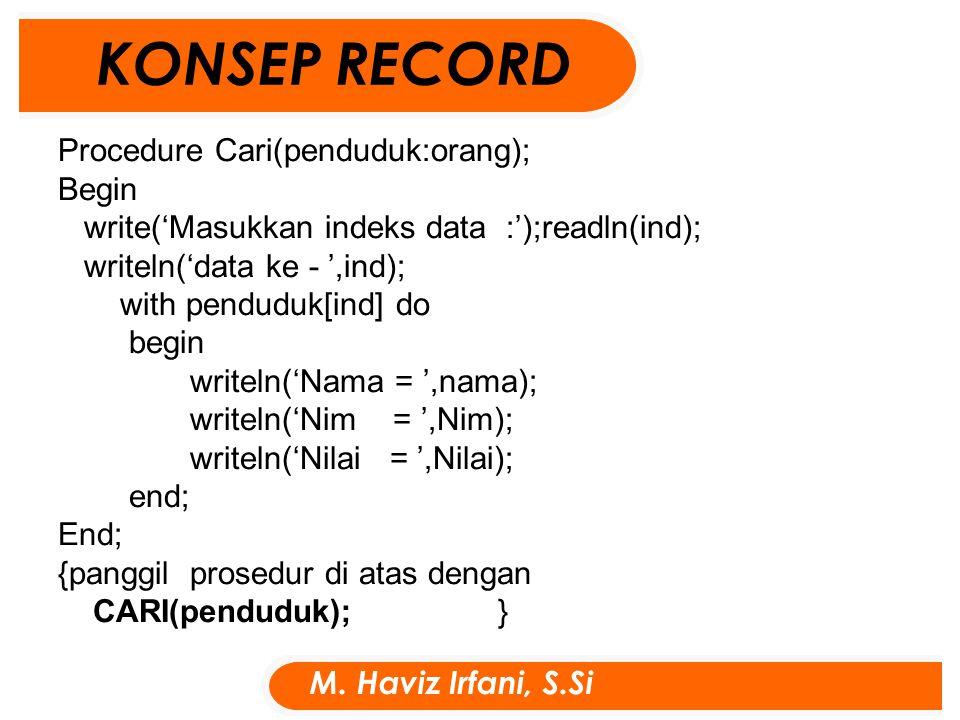 Procedure Cari(penduduk:orang); Begin write('Masukkan indeks data :');readln(ind); writeln('data ke - ',ind); with penduduk[ind] do begin writeln('Nama = ',nama); writeln('Nim = ',Nim); writeln('Nilai = ',Nilai); end; End; {panggil prosedur di atas dengan CARI(penduduk); } KONSEP RECORD M.