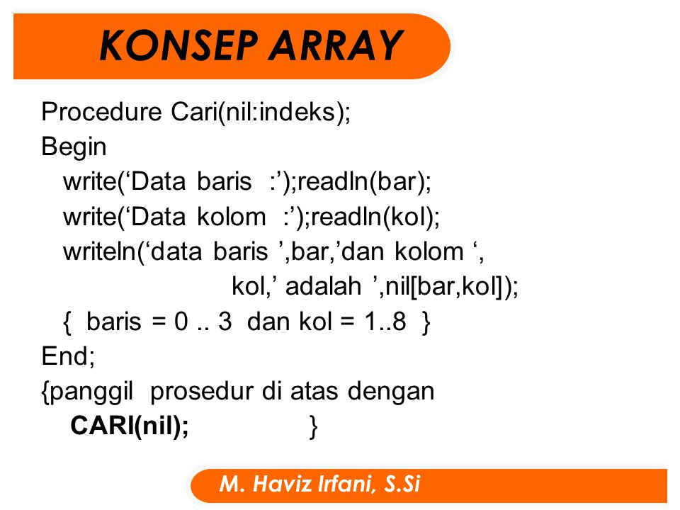 Procedure Cari(nil:indeks); Begin write('Data baris :');readln(bar); write('Data kolom :');readln(kol); writeln('data baris ',bar,'dan kolom ', kol,' adalah ',nil[bar,kol]); { baris = 0..