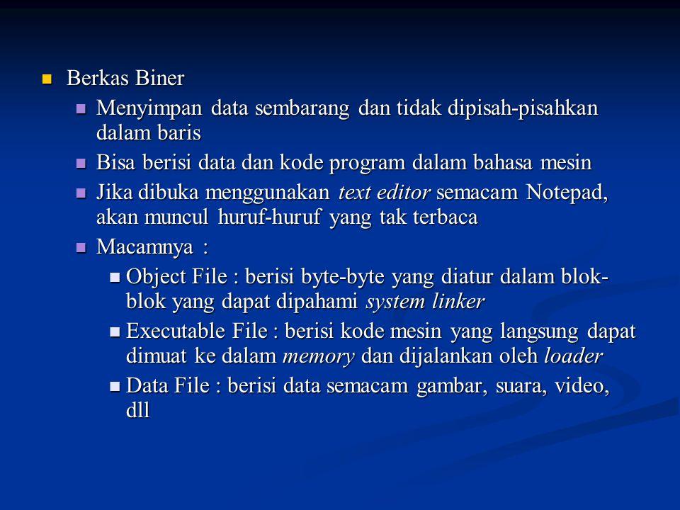 Berkas Biner Berkas Biner Menyimpan data sembarang dan tidak dipisah-pisahkan dalam baris Menyimpan data sembarang dan tidak dipisah-pisahkan dalam baris Bisa berisi data dan kode program dalam bahasa mesin Bisa berisi data dan kode program dalam bahasa mesin Jika dibuka menggunakan text editor semacam Notepad, akan muncul huruf-huruf yang tak terbaca Jika dibuka menggunakan text editor semacam Notepad, akan muncul huruf-huruf yang tak terbaca Macamnya : Macamnya : Object File : berisi byte-byte yang diatur dalam blok- blok yang dapat dipahami system linker Object File : berisi byte-byte yang diatur dalam blok- blok yang dapat dipahami system linker Executable File : berisi kode mesin yang langsung dapat dimuat ke dalam memory dan dijalankan oleh loader Executable File : berisi kode mesin yang langsung dapat dimuat ke dalam memory dan dijalankan oleh loader Data File : berisi data semacam gambar, suara, video, dll Data File : berisi data semacam gambar, suara, video, dll