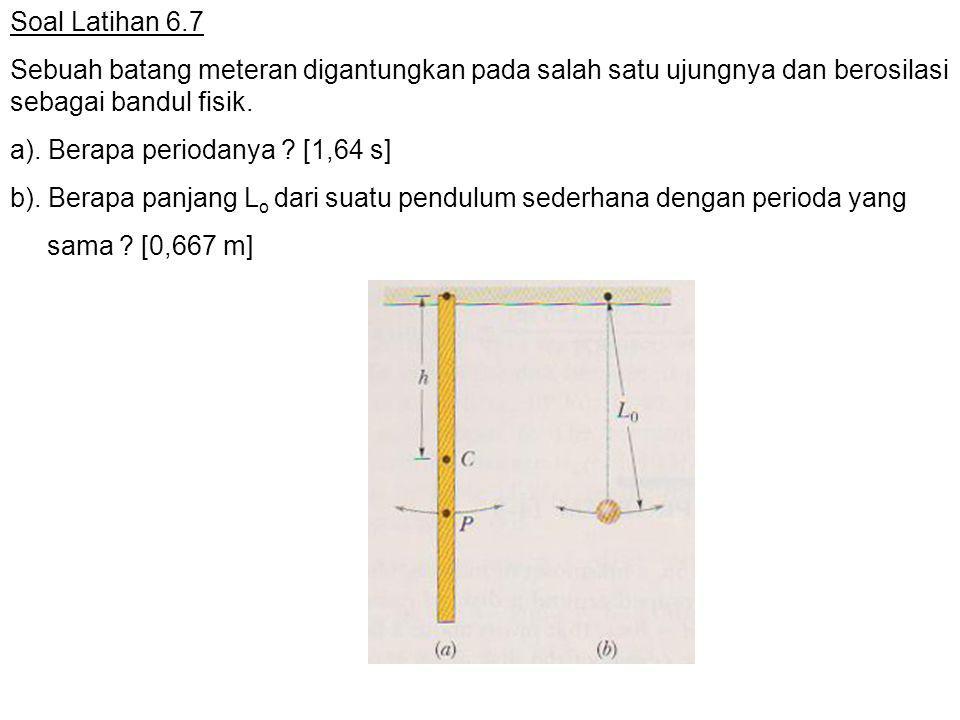 Soal Latihan 6.7 Sebuah batang meteran digantungkan pada salah satu ujungnya dan berosilasi sebagai bandul fisik. a). Berapa periodanya ? [1,64 s] b).
