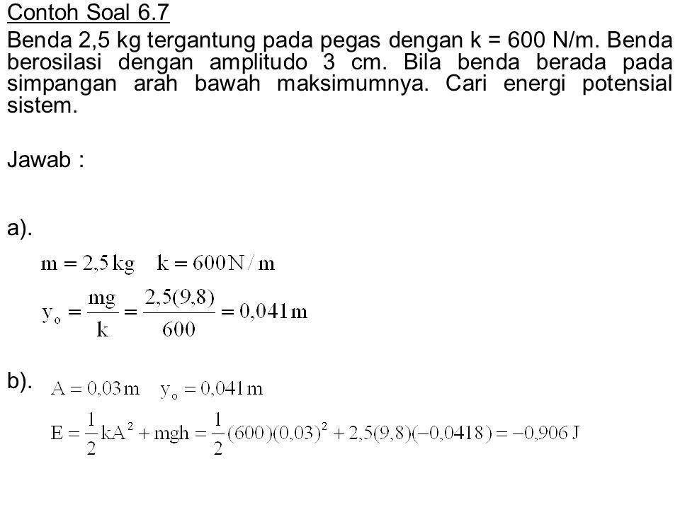 a). b). Contoh Soal 6.7 Benda 2,5 kg tergantung pada pegas dengan k = 600 N/m. Benda berosilasi dengan amplitudo 3 cm. Bila benda berada pada simpanga