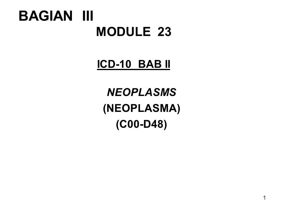 BAGIAN III MODULE 23 ICD-10 BAB II NEOPLASMS (NEOPLASMA) (C00-D48) 1