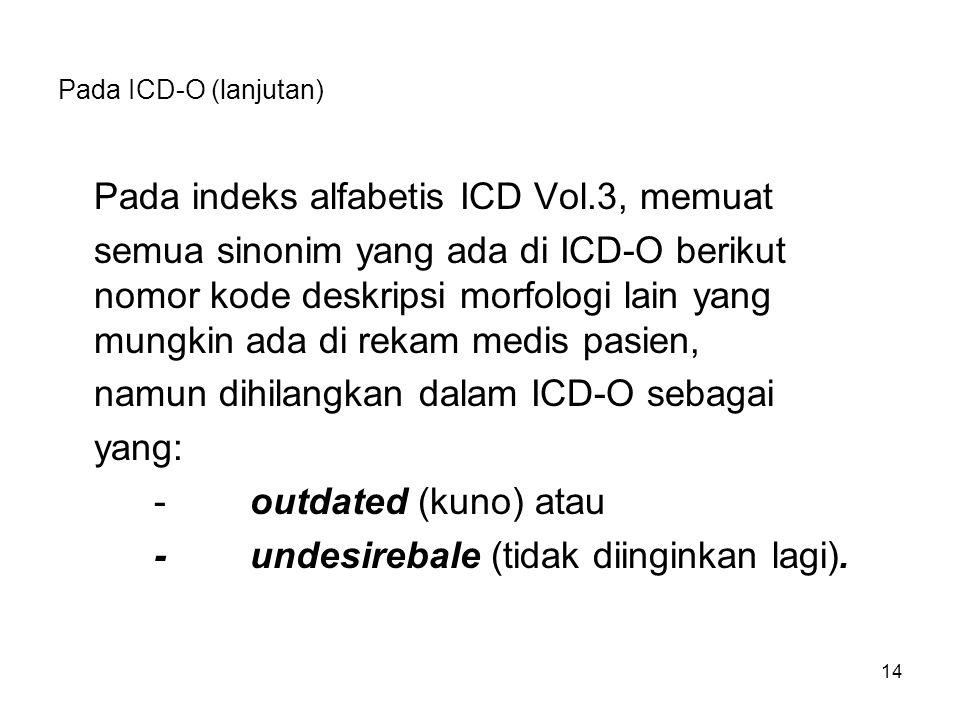 Pada ICD-O (lanjutan) Pada indeks alfabetis ICD Vol.3, memuat semua sinonim yang ada di ICD-O berikut nomor kode deskripsi morfologi lain yang mungkin