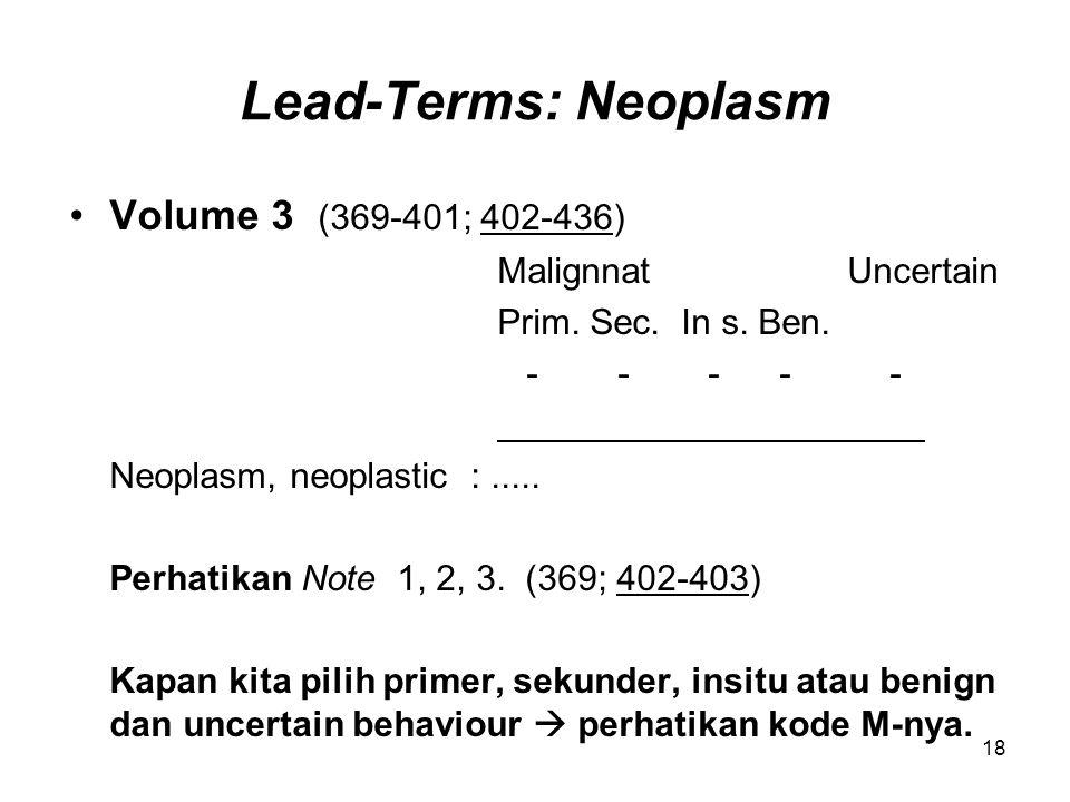 Lead-Terms: Neoplasm Volume 3 (369-401; 402-436) Malignnat Uncertain Prim. Sec. In s. Ben. - - - - - Neoplasm, neoplastic :..... Perhatikan Note 1, 2,