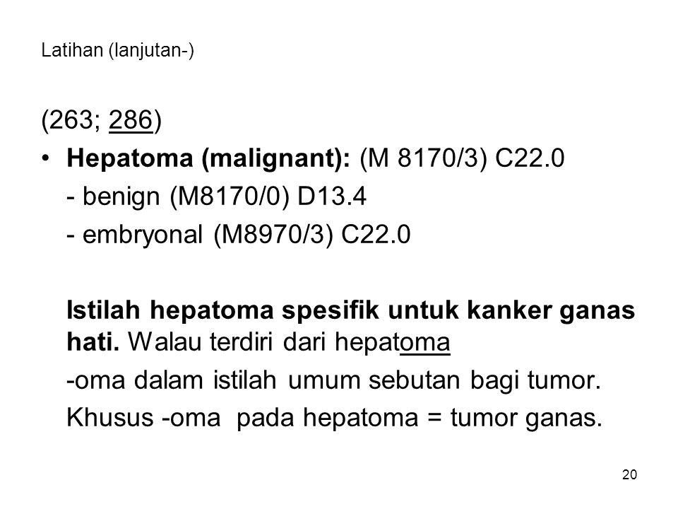 Latihan (lanjutan-) (263; 286) Hepatoma (malignant): (M 8170/3) C22.0 - benign (M8170/0) D13.4 - embryonal (M8970/3) C22.0 Istilah hepatoma spesifik u