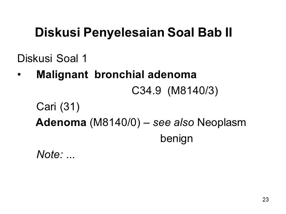 Diskusi Penyelesaian Soal Bab II Diskusi Soal 1 Malignant bronchial adenoma C34.9 (M8140/3) Cari (31) Adenoma (M8140/0) – see also Neoplasm benign Not
