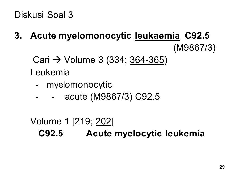 Diskusi Soal 3 3.Acute myelomonocytic leukaemia C92.5 (M9867/3) Cari  Volume 3 (334; 364-365) Leukemia - myelomonocytic - - acute (M9867/3) C92.5 Vol