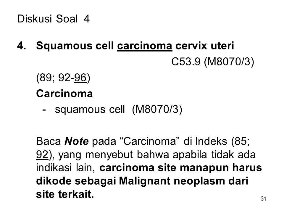 "Diskusi Soal 4 4.Squamous cell carcinoma cervix uteri C53.9 (M8070/3) (89; 92-96) Carcinoma - squamous cell (M8070/3) Baca Note pada ""Carcinoma"" di In"