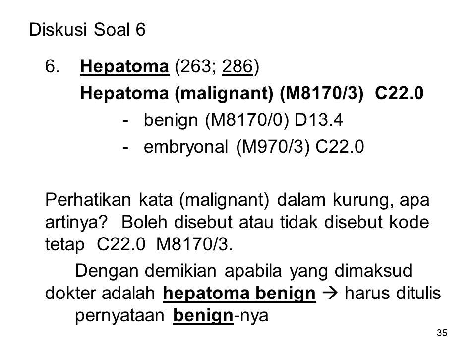 Diskusi Soal 6 6. Hepatoma (263; 286) Hepatoma (malignant) (M8170/3) C22.0 - benign (M8170/0) D13.4 - embryonal (M970/3) C22.0 Perhatikan kata (malign