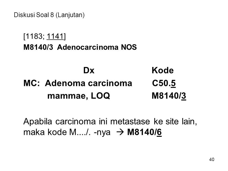 Diskusi Soal 8 (Lanjutan) [1183; 1141] M8140/3 Adenocarcinoma NOS DxKode MC: Adenoma carcinoma C50.5 mammae, LOQM8140/3 Apabila carcinoma ini metastas
