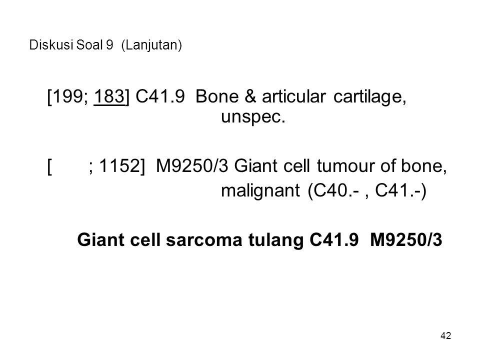 Diskusi Soal 9 (Lanjutan) [199; 183] C41.9 Bone & articular cartilage, unspec. [ ; 1152] M9250/3 Giant cell tumour of bone, malignant (C40.-, C41.-) G