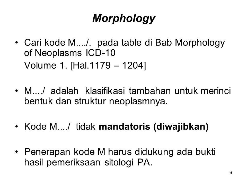 Morphology Cari kode M..../. pada table di Bab Morphology of Neoplasms ICD-10 Volume 1. [Hal.1179 – 1204] M..../ adalah klasifikasi tambahan untuk mer