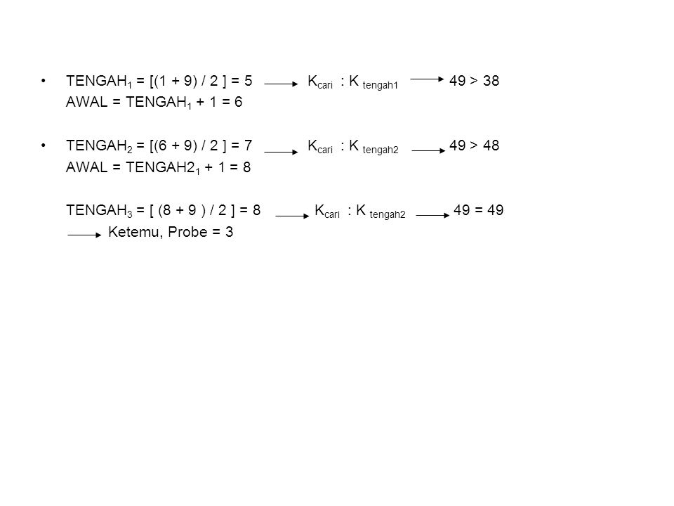 TENGAH 1 = [(1 + 9) / 2 ] = 5 K cari : K tengah1 49 > 38 AWAL = TENGAH 1 + 1 = 6 TENGAH 2 = [(6 + 9) / 2 ] = 7 K cari : K tengah2 49 > 48 AWAL = TENGA