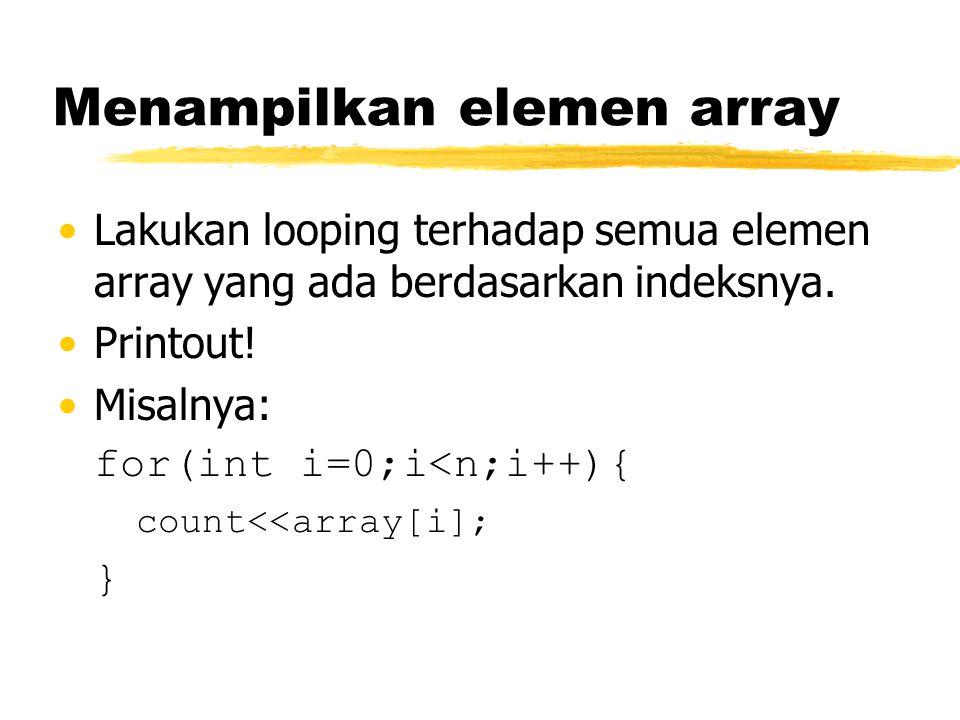 Menampilkan elemen array Lakukan looping terhadap semua elemen array yang ada berdasarkan indeksnya. Printout! Misalnya: for(int i=0;i<n;i++){ count<<