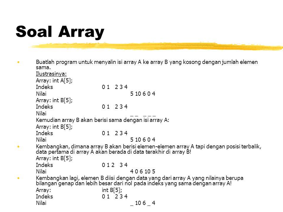 Soal Array Buatlah program untuk menyalin isi array A ke array B yang kosong dengan jumlah elemen sama. Ilustrasinya: Array: int A[5]; Indeks0 1 2 3 4