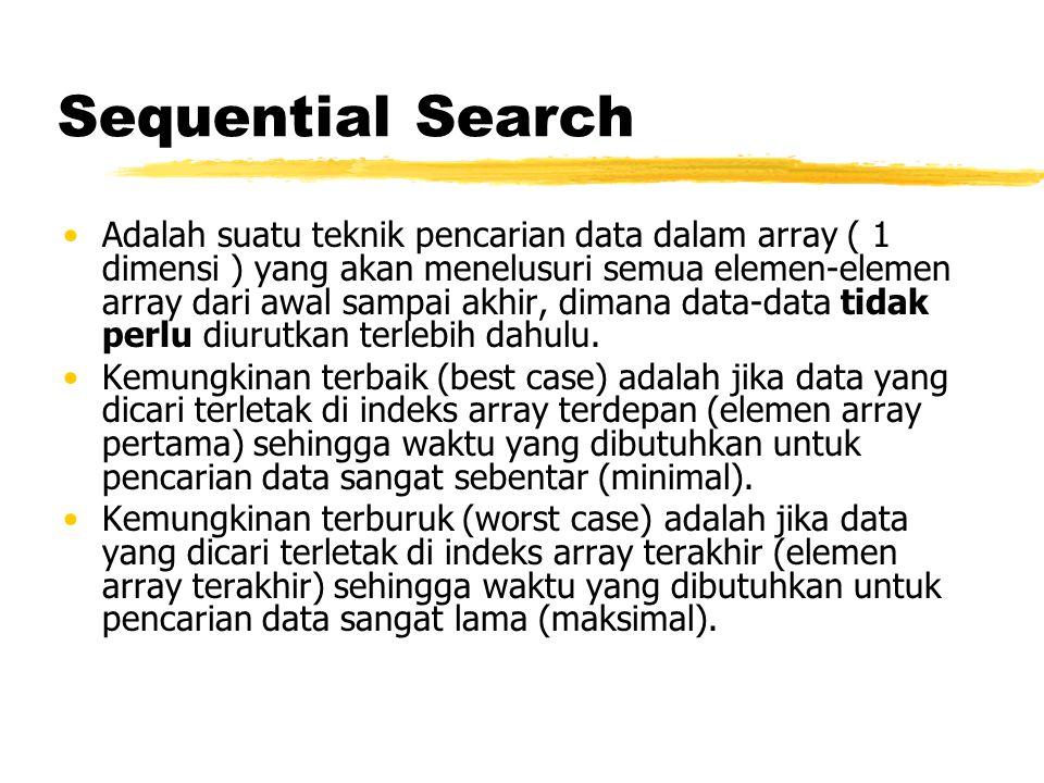 Sequential Search Adalah suatu teknik pencarian data dalam array ( 1 dimensi ) yang akan menelusuri semua elemen-elemen array dari awal sampai akhir,