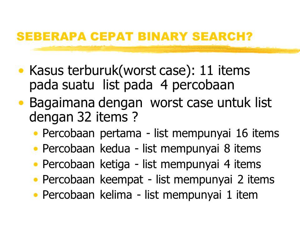 SEBERAPA CEPAT BINARY SEARCH? Kasus terburuk(worst case): 11 items pada suatu list pada 4 percobaan Bagaimana dengan worst case untuk list dengan 32 i