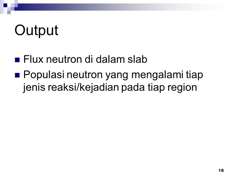 18 Output Flux neutron di dalam slab Populasi neutron yang mengalami tiap jenis reaksi/kejadian pada tiap region