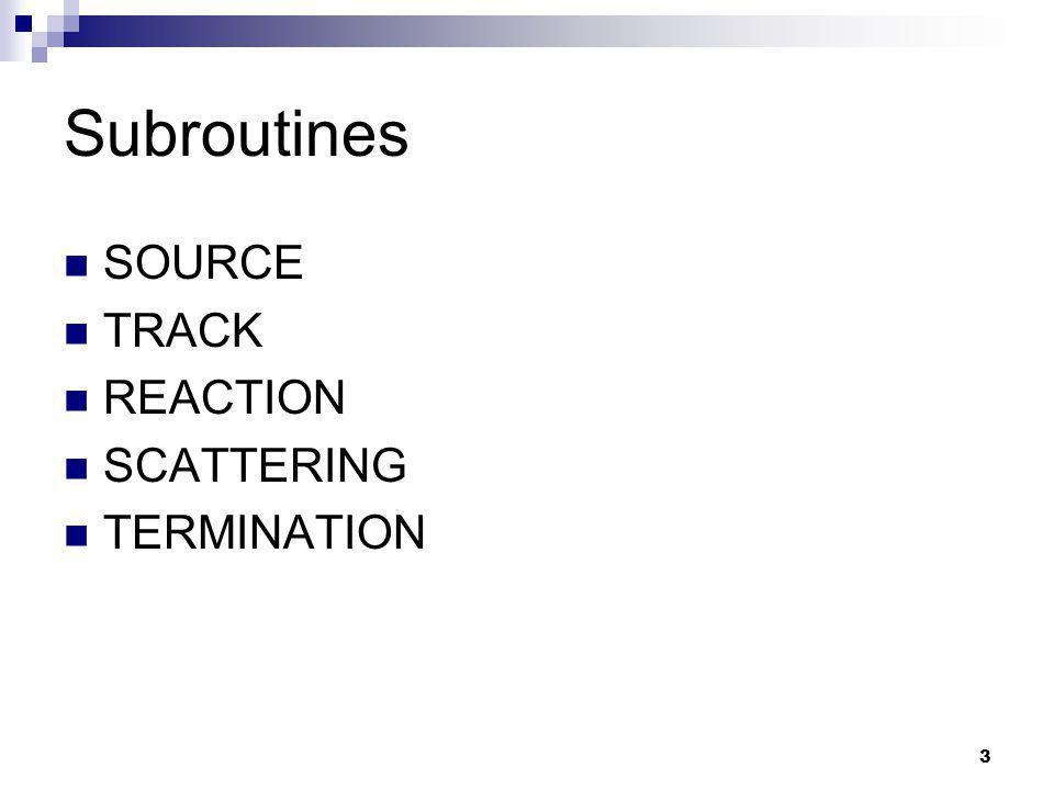 3 Subroutines SOURCE TRACK REACTION SCATTERING TERMINATION