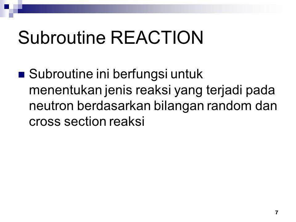 7 Subroutine REACTION Subroutine ini berfungsi untuk menentukan jenis reaksi yang terjadi pada neutron berdasarkan bilangan random dan cross section reaksi