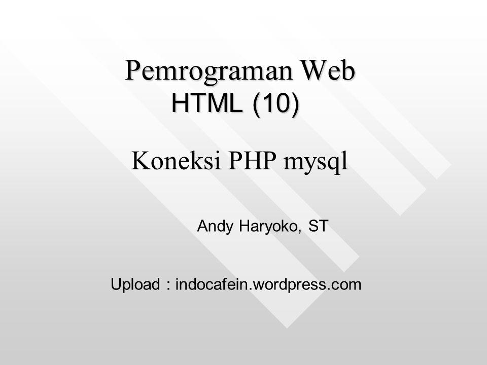 HTML (10) Pemrograman Web Andy Haryoko, ST Upload : indocafein.wordpress.com Koneksi PHP mysql