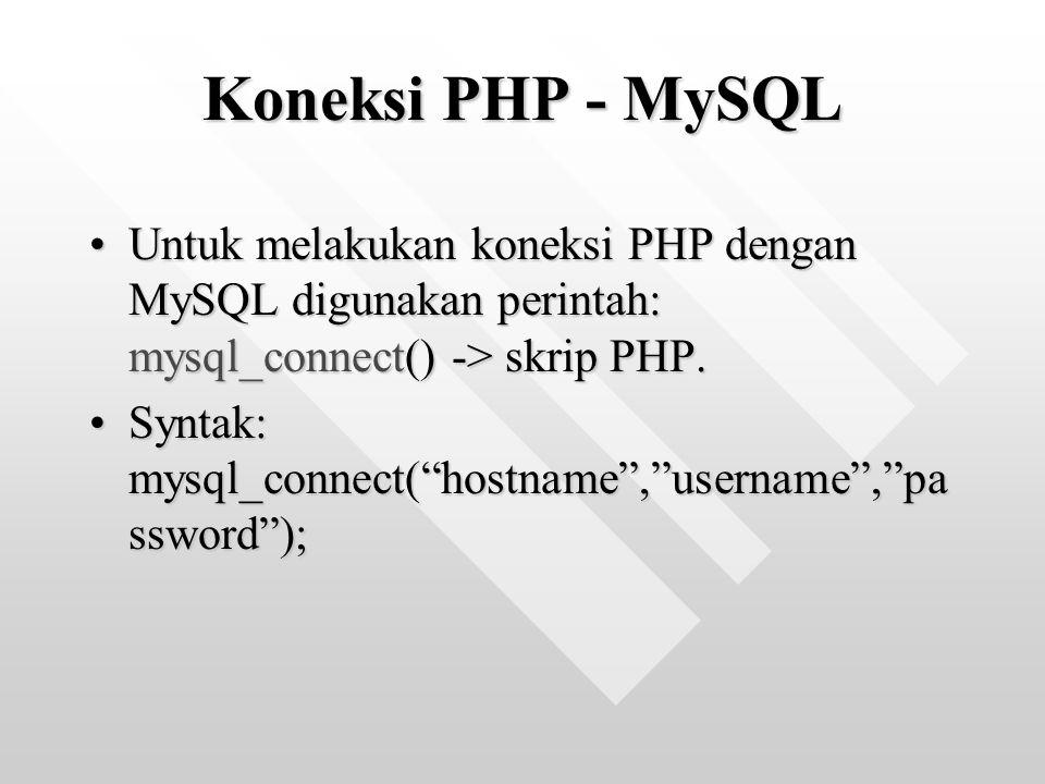 Koneksi PHP - MySQL Untuk melakukan koneksi PHP dengan MySQL digunakan perintah: mysql_connect() -> skrip PHP.Untuk melakukan koneksi PHP dengan MySQL