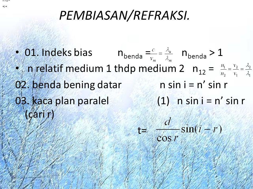 PEMBIASAN/REFRAKSI. 01. Indeks bias n benda = n benda > 1 n relatif medium 1 thdp medium 2 n 12 = 02. benda bening datar n sin i = n' sin r 03. kaca p