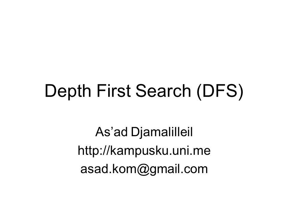 Depth First Search (DFS) DFS dapat diartikan sebagai pencarian mendalam diutamakan Berbeda dengan BFS yang mencari penyelesaiannya per level, maka DFS akan terfokus pada satu cabang hingga solusi ditemukan/tidak Bila solusi tidak ditemukan pada state terakhir dari cabang tersebut, maka pencarian dikembalikan ke level sebelumnya dan mencari di cabang yang lain