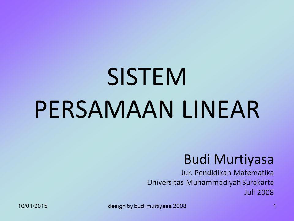SISTEM PERSAMAAN LINEAR Budi Murtiyasa Jur. Pendidikan Matematika Universitas Muhammadiyah Surakarta Juli 2008 10/01/20151design by budi murtiyasa 200