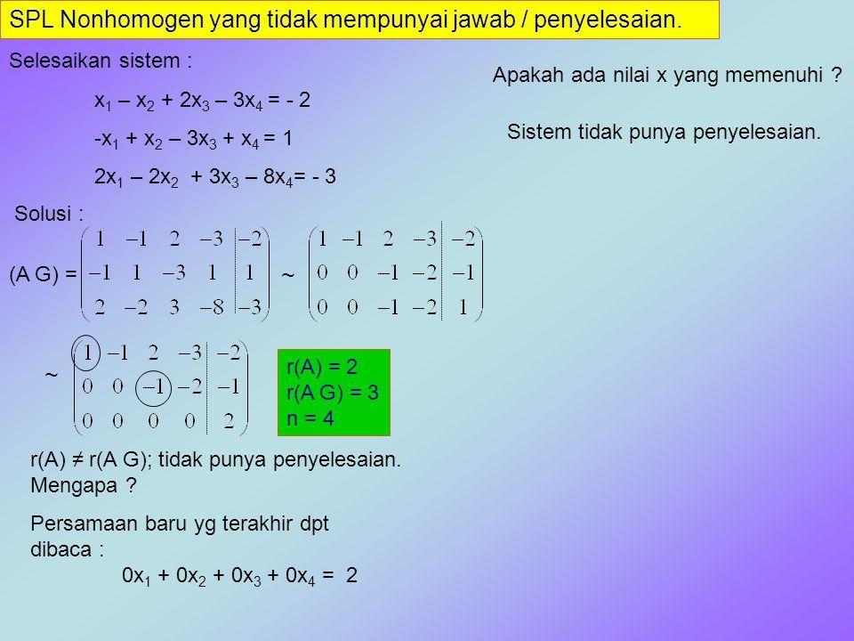 SPL Nonhomogen yang tidak mempunyai jawab / penyelesaian. Selesaikan sistem : x 1 – x 2 + 2x 3 – 3x 4 = - 2 -x 1 + x 2 – 3x 3 + x 4 = 1 2x 1 – 2x 2 +