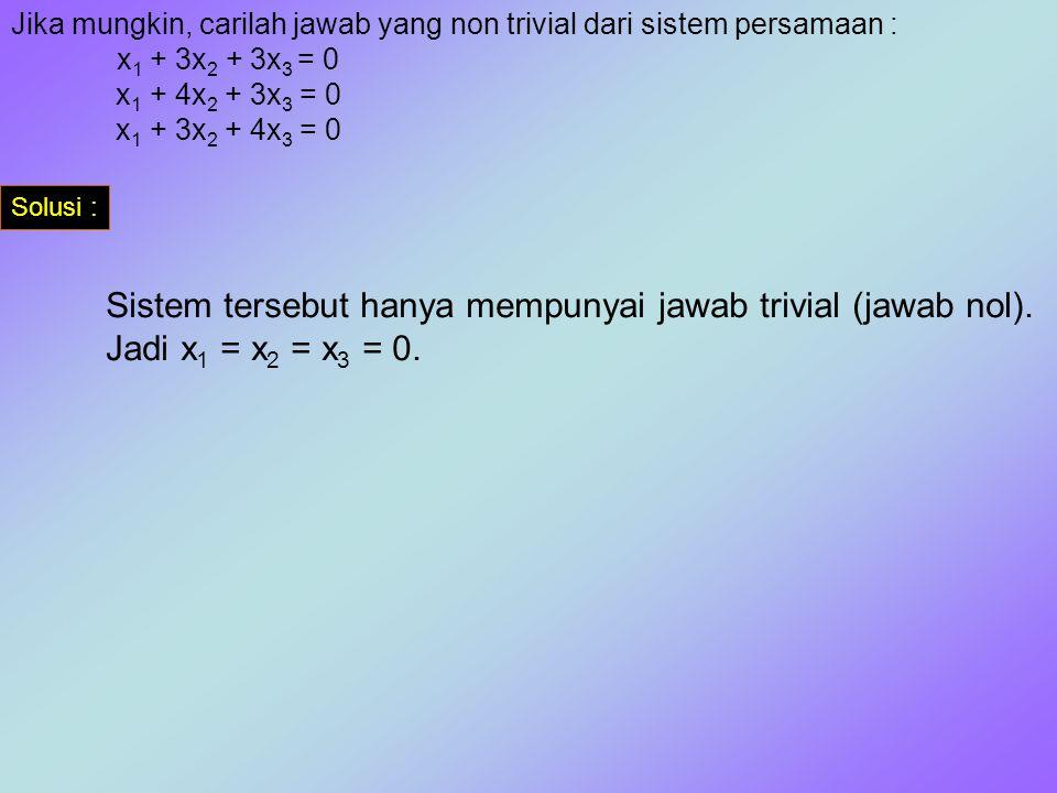 Jika mungkin, carilah jawab yang non trivial dari sistem persamaan : x 1 + 3x 2 + 3x 3 = 0 x 1 + 4x 2 + 3x 3 = 0 x 1 + 3x 2 + 4x 3 = 0 Solusi : Sistem