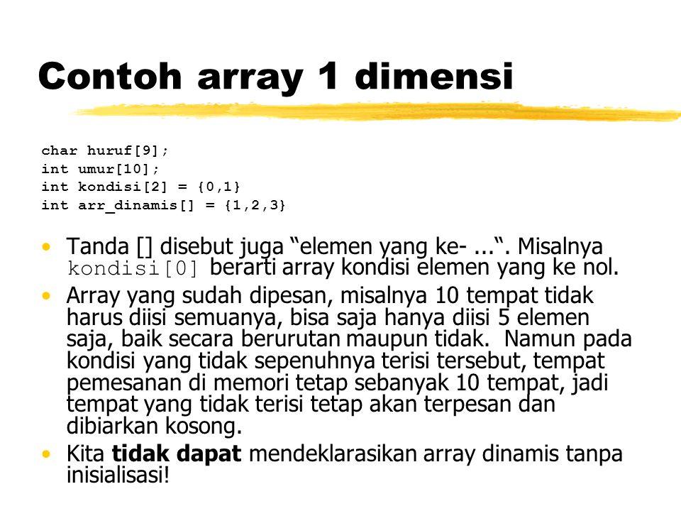 """Contoh array 1 dimensi char huruf[9]; int umur[10]; int kondisi[2] = {0,1} int arr_dinamis[] = {1,2,3} Tanda [] disebut juga """"elemen yang ke-..."""". Mis"""