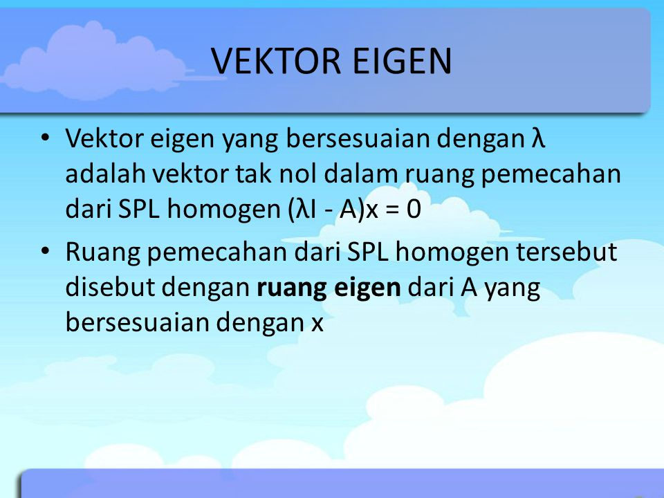 VEKTOR EIGEN Vektor eigen yang bersesuaian dengan λ adalah vektor tak nol dalam ruang pemecahan dari SPL homogen (λI - A)x = 0 Ruang pemecahan dari SP