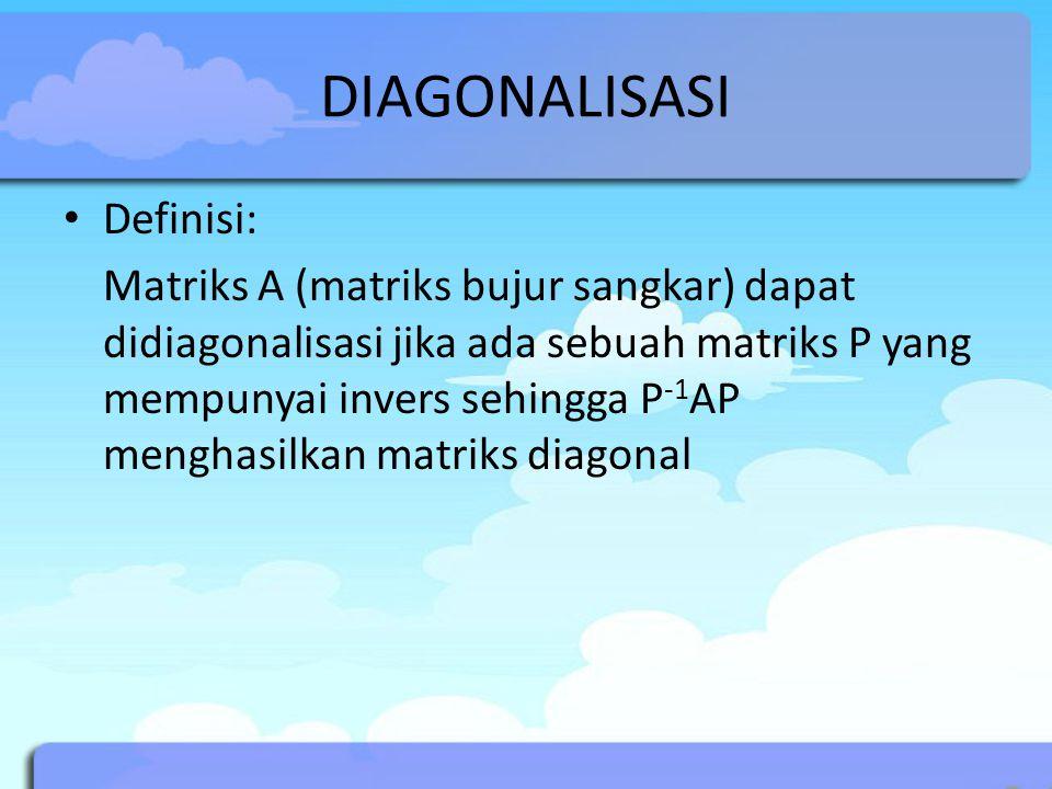 DIAGONALISASI Definisi: Matriks A (matriks bujur sangkar) dapat didiagonalisasi jika ada sebuah matriks P yang mempunyai invers sehingga P -1 AP mengh