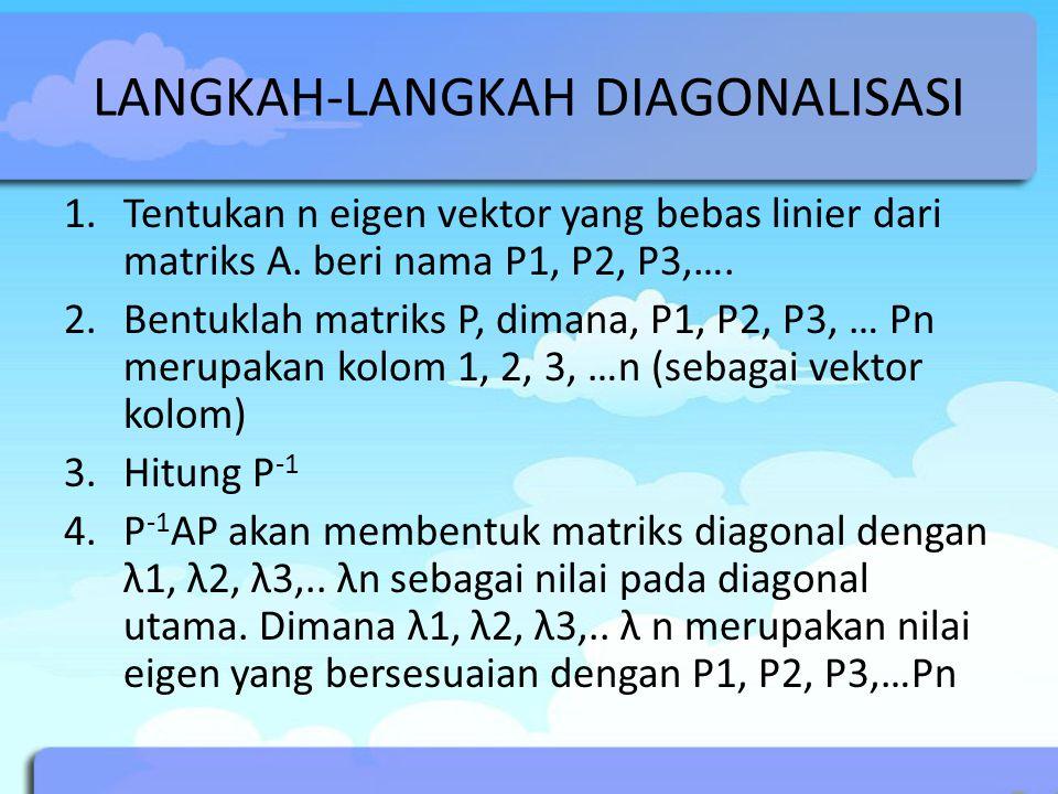 LANGKAH-LANGKAH DIAGONALISASI 1.Tentukan n eigen vektor yang bebas linier dari matriks A. beri nama P1, P2, P3,…. 2.Bentuklah matriks P, dimana, P1, P