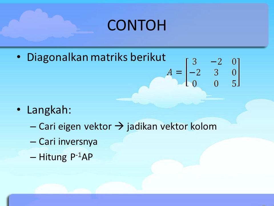 CONTOH Diagonalkan matriks berikut Langkah: – Cari eigen vektor  jadikan vektor kolom – Cari inversnya – Hitung P -1 AP