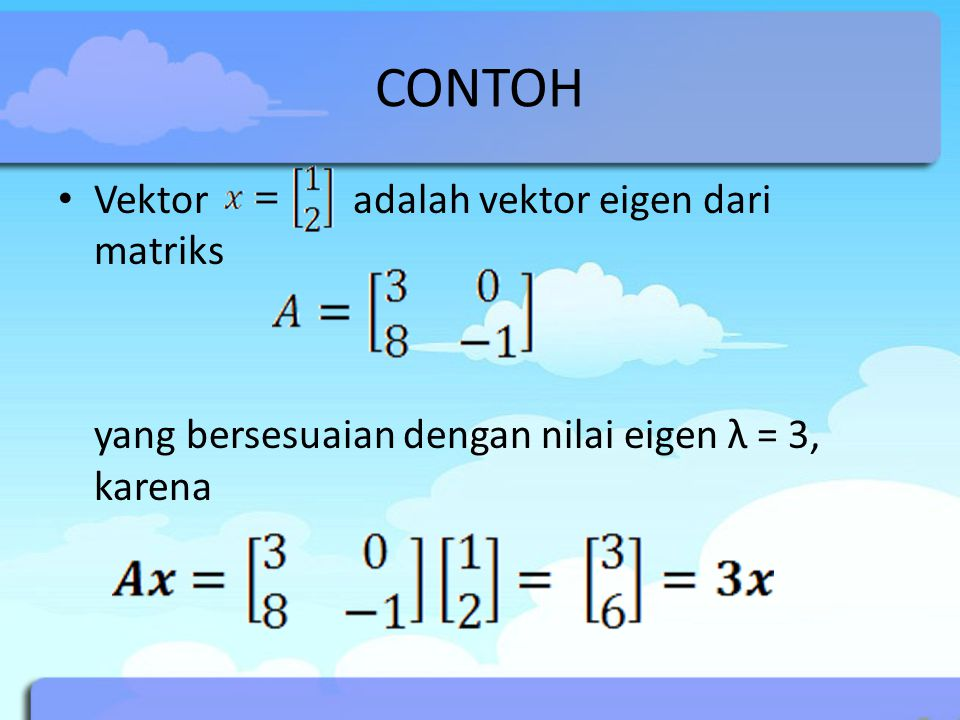 CONTOH Vektor adalah vektor eigen dari matriks yang bersesuaian dengan nilai eigen λ = 3, karena