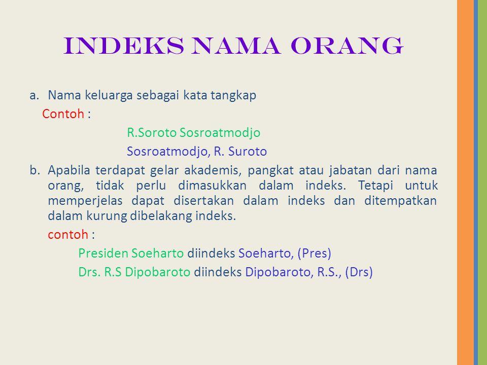 INDEKS NAMA ORANG a.Nama keluarga sebagai kata tangkap Contoh : R.Soroto Sosroatmodjo Sosroatmodjo, R. Suroto b.Apabila terdapat gelar akademis, pangk