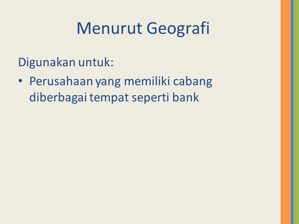 Menurut Geografi Digunakan untuk: Perusahaan yang memiliki cabang diberbagai tempat seperti bank