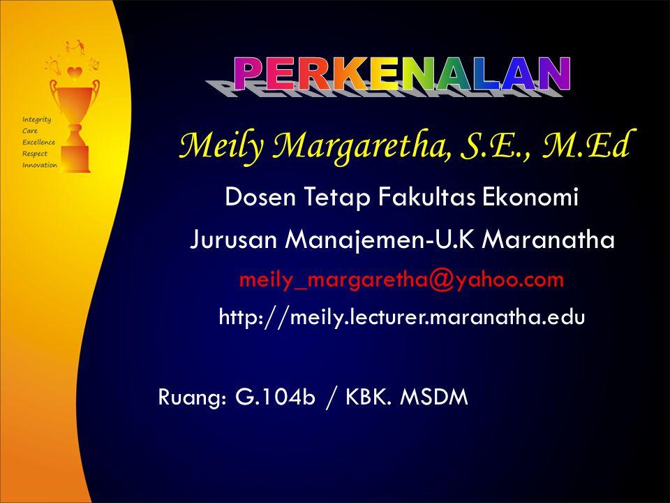 Meily Margaretha, S.E., M.Ed Dosen Tetap Fakultas Ekonomi Jurusan Manajemen-U.K Maranatha meily_margaretha@yahoo.com http://meily.lecturer.maranatha.edu Ruang: G.104b / KBK.