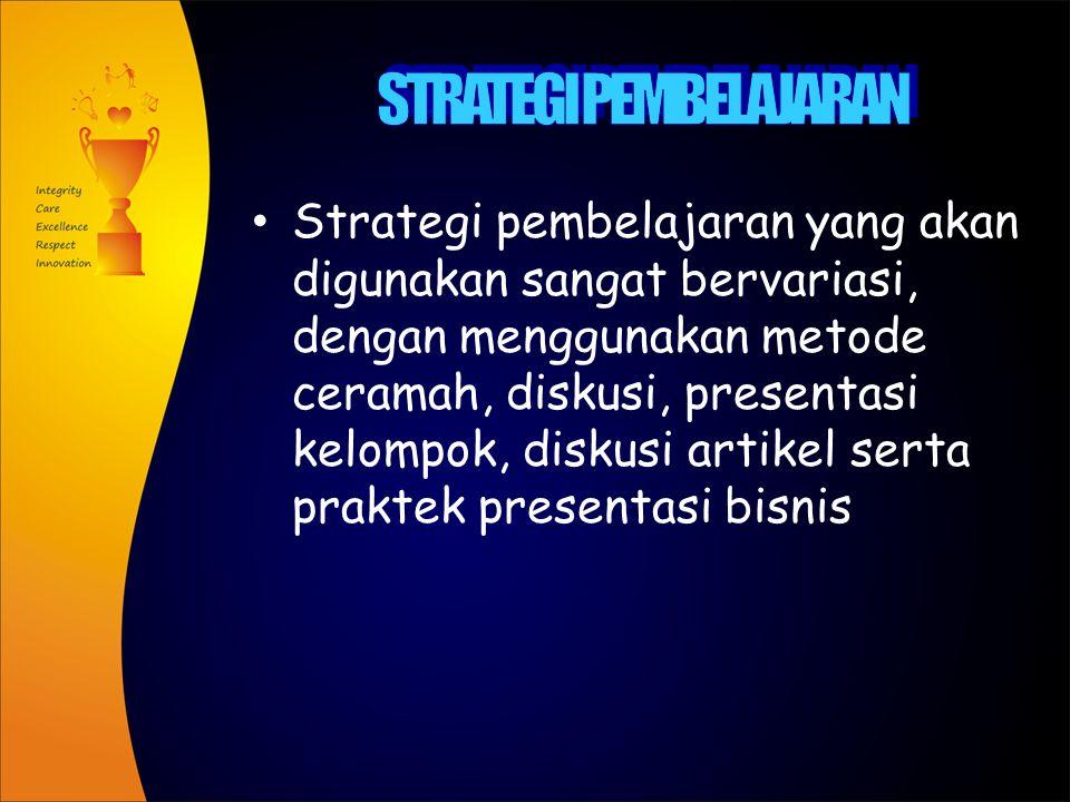 Strategi pembelajaran yang akan digunakan sangat bervariasi, dengan menggunakan metode ceramah, diskusi, presentasi kelompok, diskusi artikel serta praktek presentasi bisnis