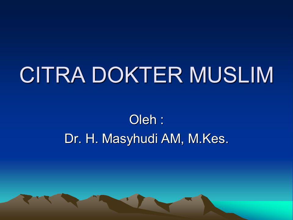 CITRA DOKTER MUSLIM Oleh : Dr. H. Masyhudi AM, M.Kes.